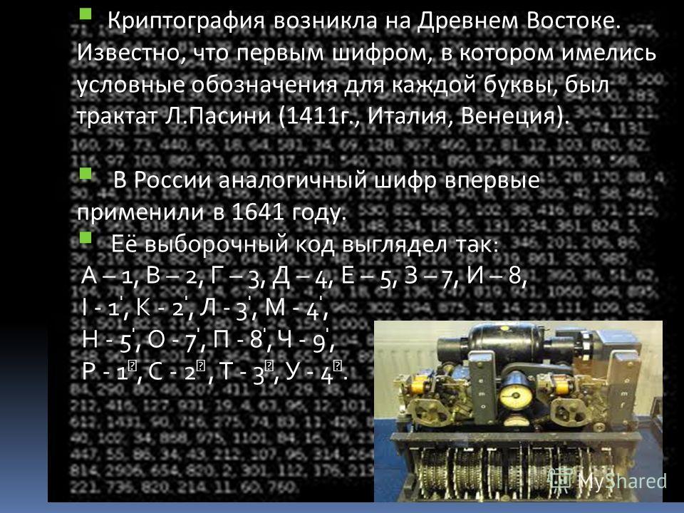 Криптография возникла на Древнем Востоке. Известно, что первым шифром, в котором имелись условные обозначения для каждой буквы, был трактат Л.Пасини (1411г., Италия, Венеция). В России аналогичный шифр впервые применили в 1641 году. Её выборочный код