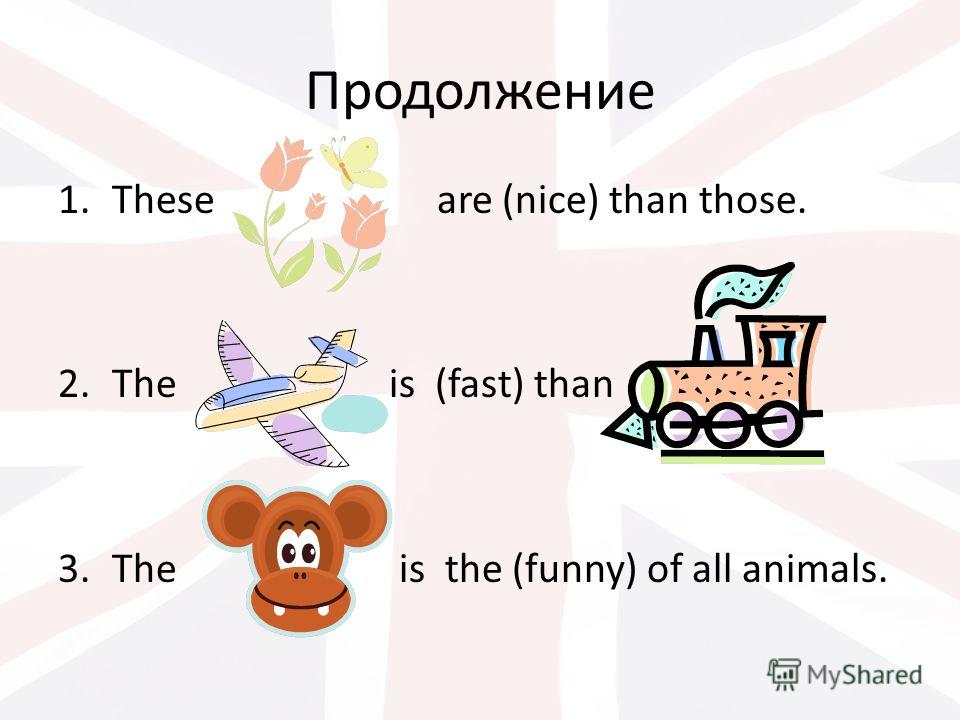 Продолжение 1.These are (nice) than those. 2.The is (fast) than 3.The is the (funny) of all animals.