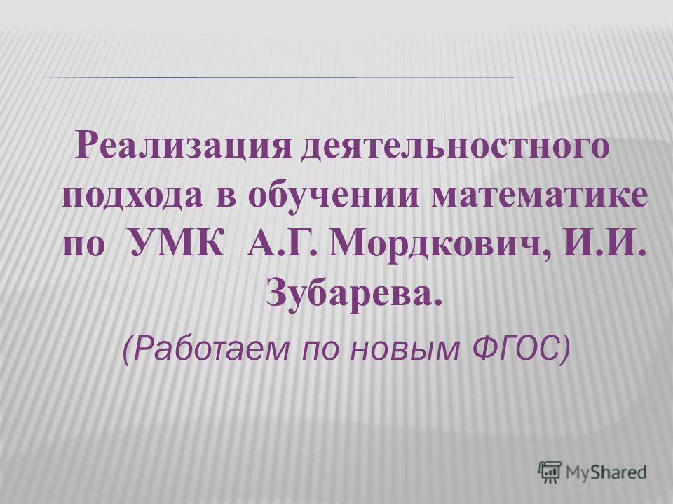 Реализация деятельностного подхода в обучении математике по УМК А.Г. Мордкович, И.И. Зубарева. (Работаем по новым ФГОС)