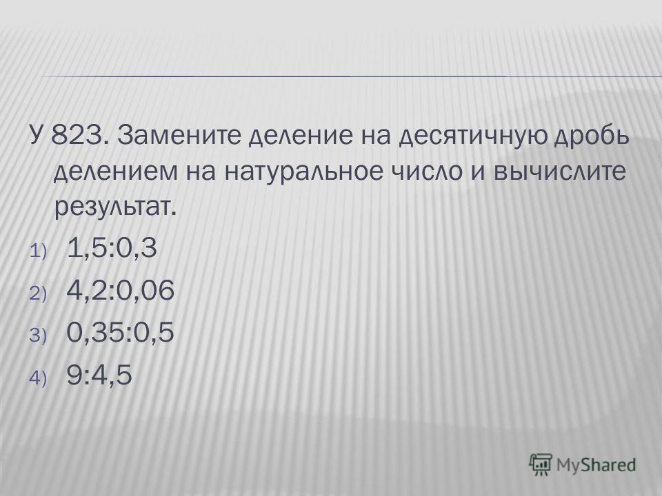 У 823. Замените деление на десятичную дробь делением на натуральное число и вычислите результат. 1) 1,5:0,3 2) 4,2:0,06 3) 0,35:0,5 4) 9:4,5