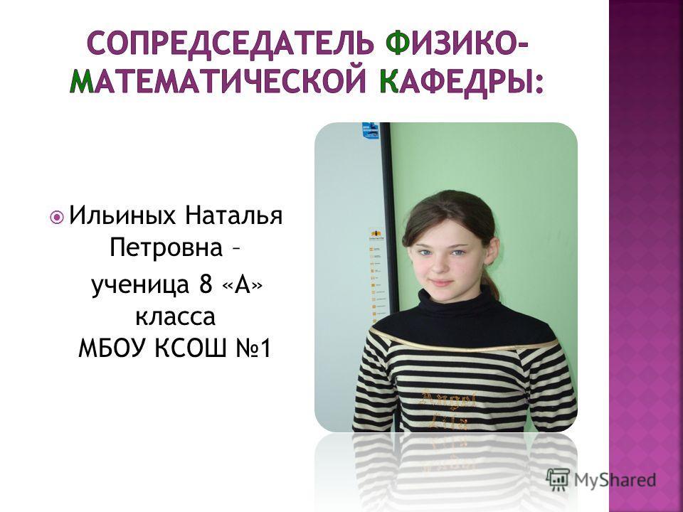 Ильиных Наталья Петровна – ученица 8 «А» класса МБОУ КСОШ 1