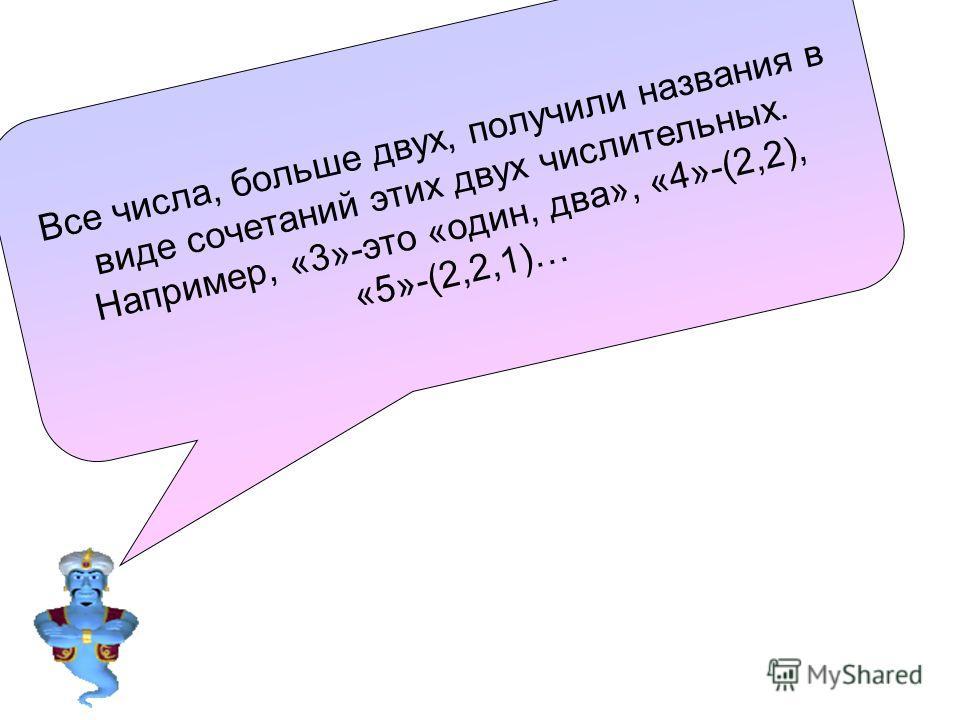 В с е ч и с л а, б о л ь ш е д в у х, п о л у ч и л и н а з в а н и я в в и д е с о ч е т а н и й э т и х д в у х ч и с л и т е л ь н ы х. Н а п р и м е р, « 3 » - э т о « о д и н, д в а », « 4 » - ( 2, 2 ), « 5 » - ( 2, 2, 1 ) …