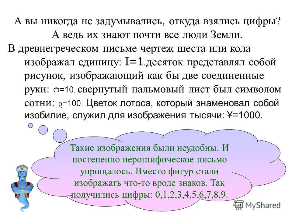 А вы никогда не задумывались, откуда взялись цифры? А ведь их знают почти все люди Земли. В древнегреческом письме чертеж шеста или кола изображал единицу: I=1.десяток представлял собой рисунок, изображающий как бы две соединенные руки: =10. свернуты