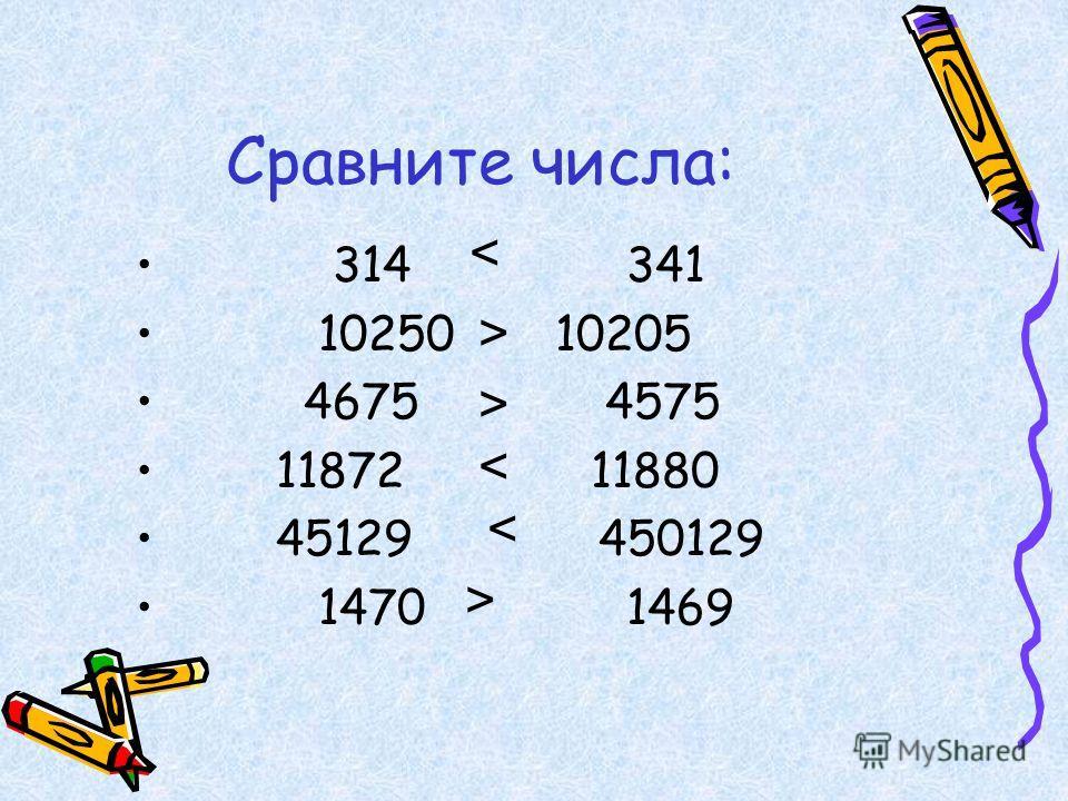 Сравните числа: 314 341 10250 10205 4675 4575 11872 11880 45129 450129 1470 1469 < > < > >