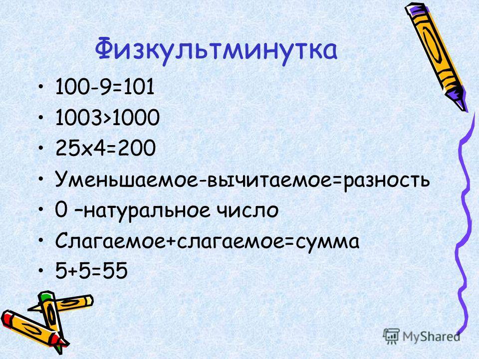 Физкультминутка 100-9=101 1003>1000 25х4=200 Уменьшаемое-вычитаемое=разность 0 –натуральное число Слагаемое+слагаемое=сумма 5+5=55