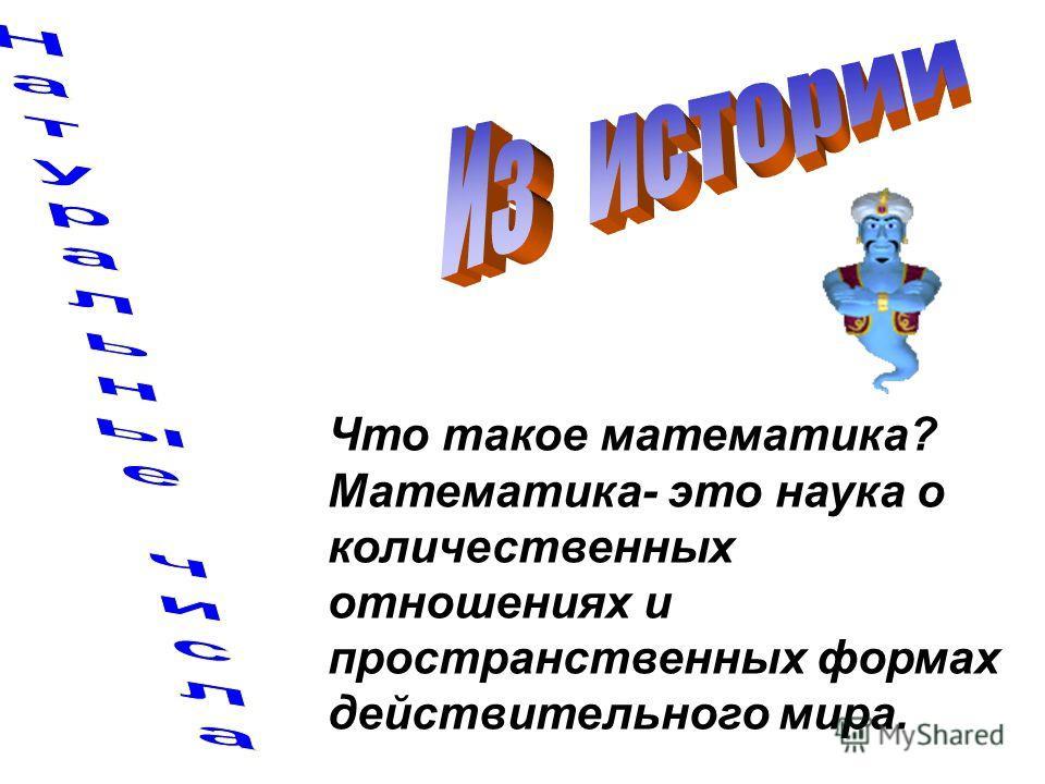 Что такое математика? Математика- это наука о количественных отношениях и пространственных формах действительного мира.
