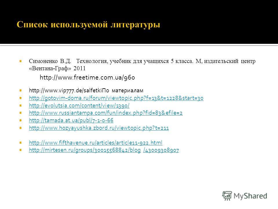 Симоненко В.Д. Технология, учебник для учащихся 5 класса. М, издательский центр «Вентана-Граф» 2011 http://www.vip777.de/salfetkiПо материалам http://gotovim-doma.ru/forum/viewtopic.php?f=13&t=1228&start=30 http://evolutsia.com/content/view/1390/ htt