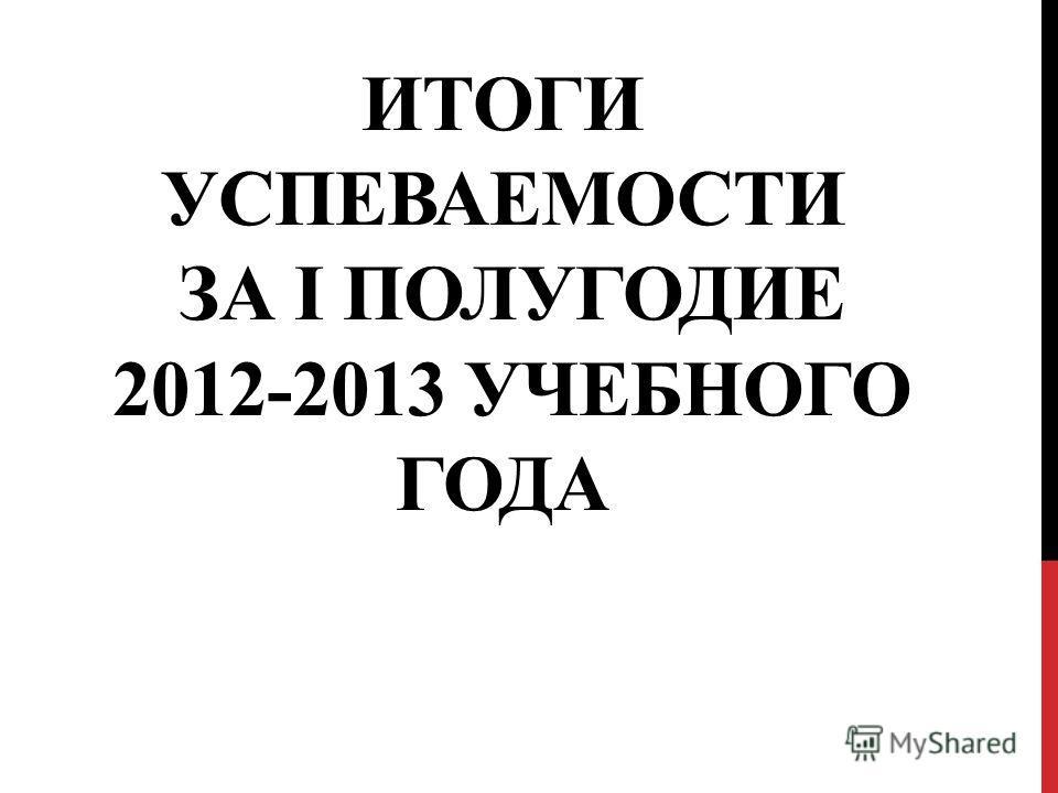 ИТОГИ УСПЕВАЕМОСТИ ЗА I ПОЛУГОДИЕ 2012-2013 УЧЕБНОГО ГОДА