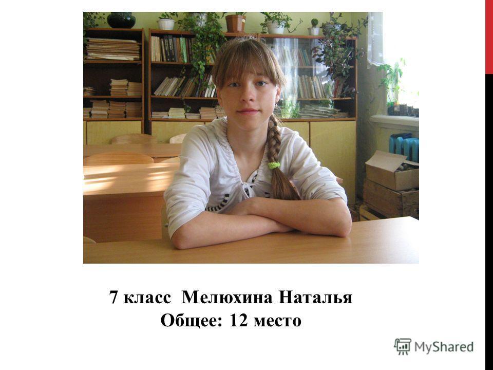7 класс Мелюхина Наталья Общее: 12 место