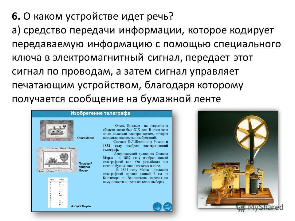 6. О каком устройстве идет речь? а) средство передачи информации, которое кодирует передаваемую информацию с помощью специального ключа в электромагнитный сигнал, передает этот сигнал по проводам, а затем сигнал управляет печатающим устройством, благ