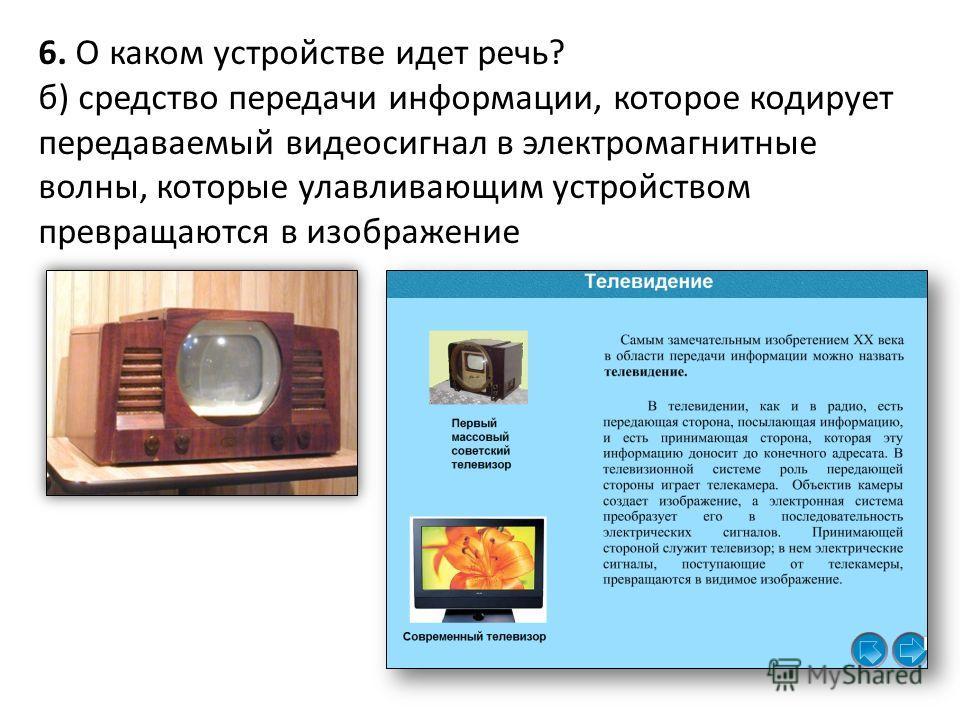 6. О каком устройстве идет речь? б) средство передачи информации, которое кодирует передаваемый видеосигнал в электромагнитные волны, которые улавливающим устройством превращаются в изображение