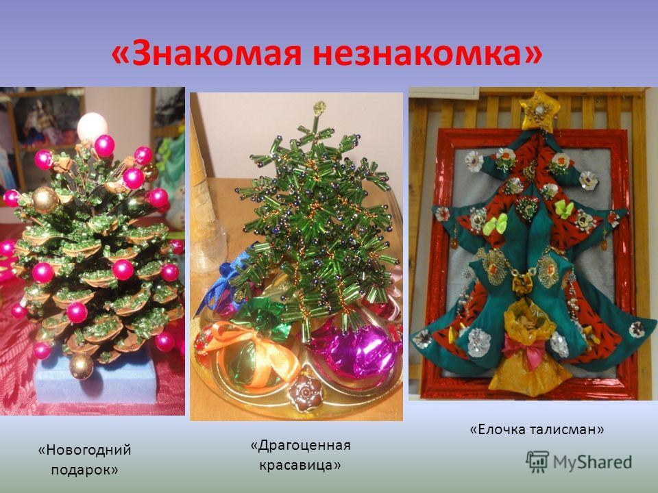 «Знакомая незнакомка» «Елочка талисман» «Драгоценная красавица» «Новогодний подарок»