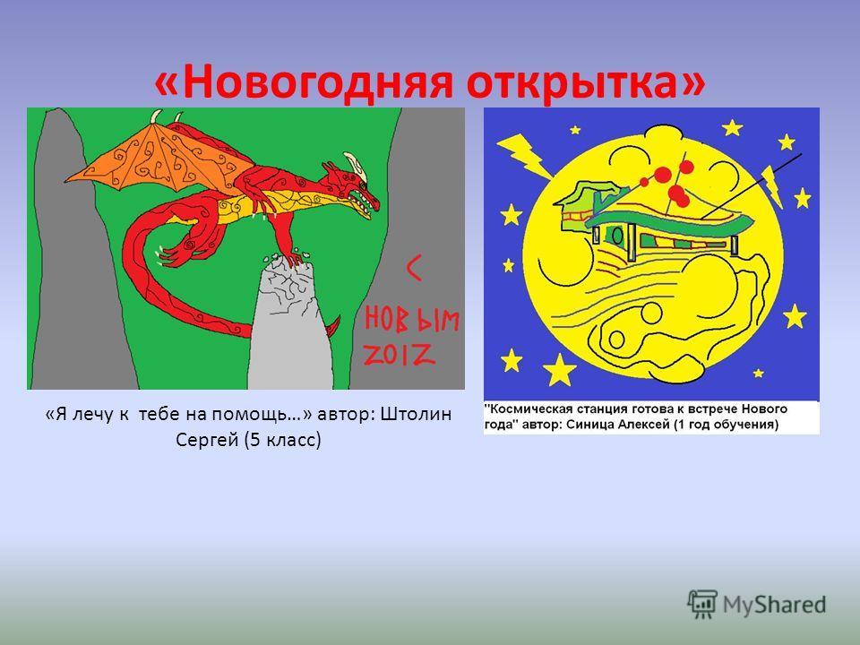 «Новогодняя открытка» «Я лечу к тебе на помощь…» автор: Штолин Сергей (5 класс)