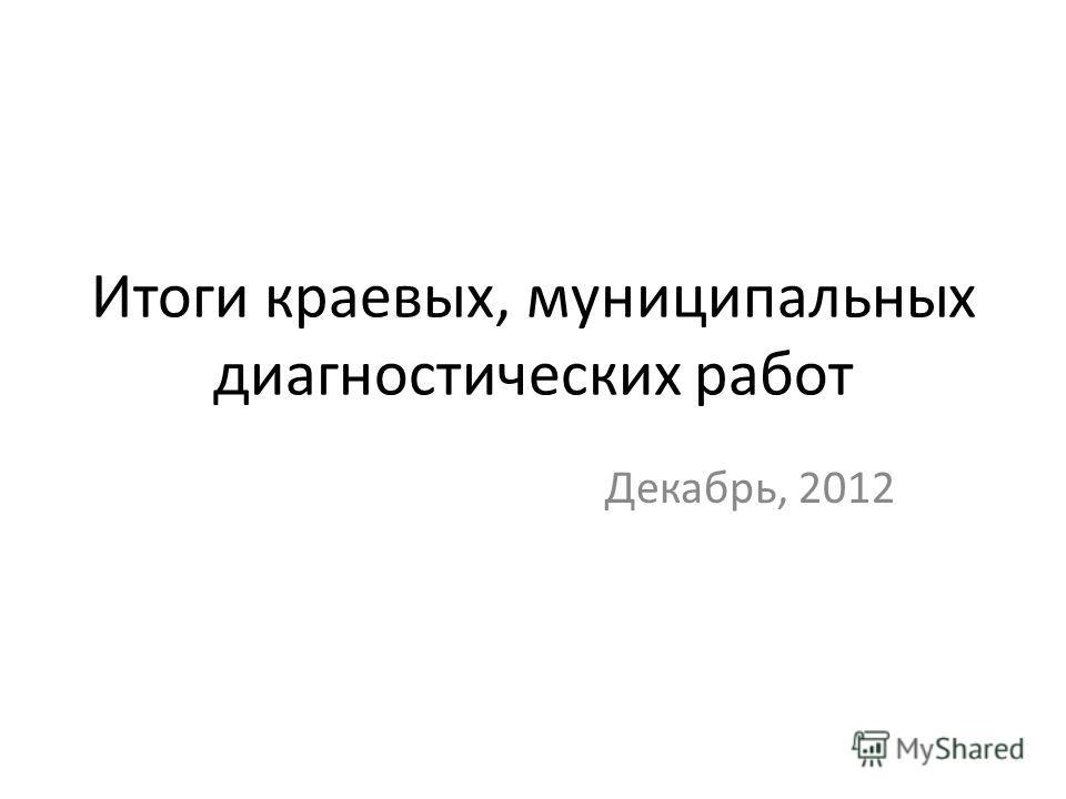 Итоги краевых, муниципальных диагностических работ Декабрь, 2012