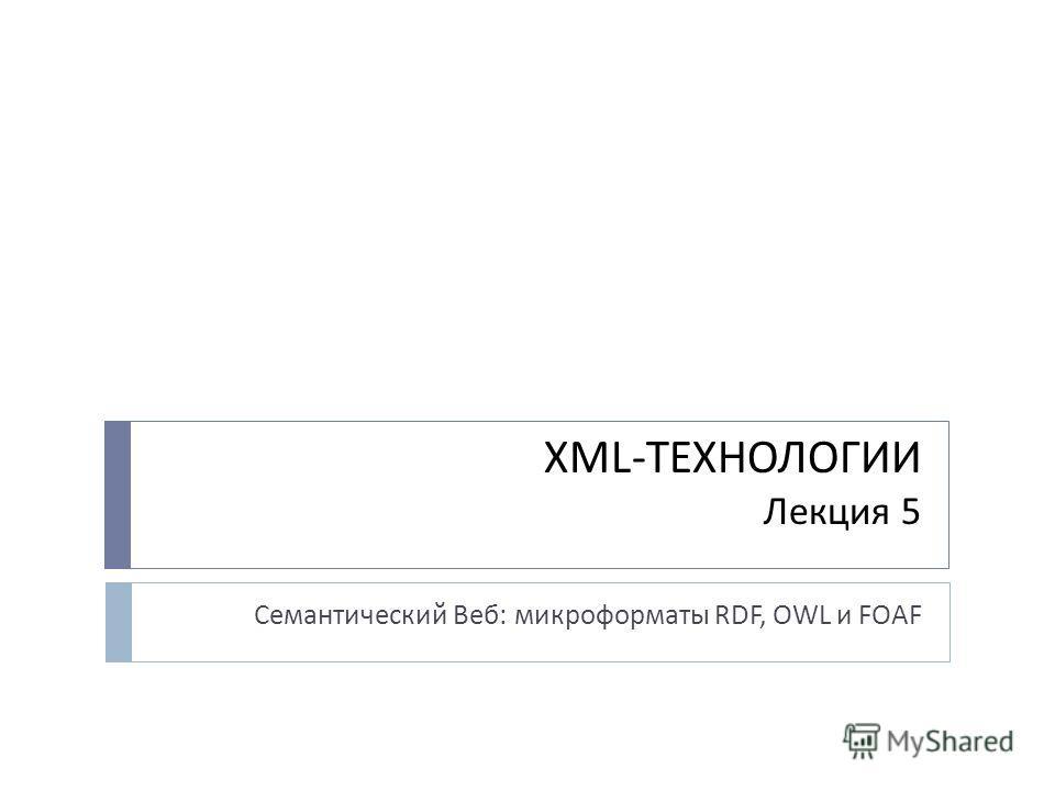 XML-ТЕХНОЛОГИИ Лекция 5 Семантический Веб: микроформаты RDF, OWL и FOAF