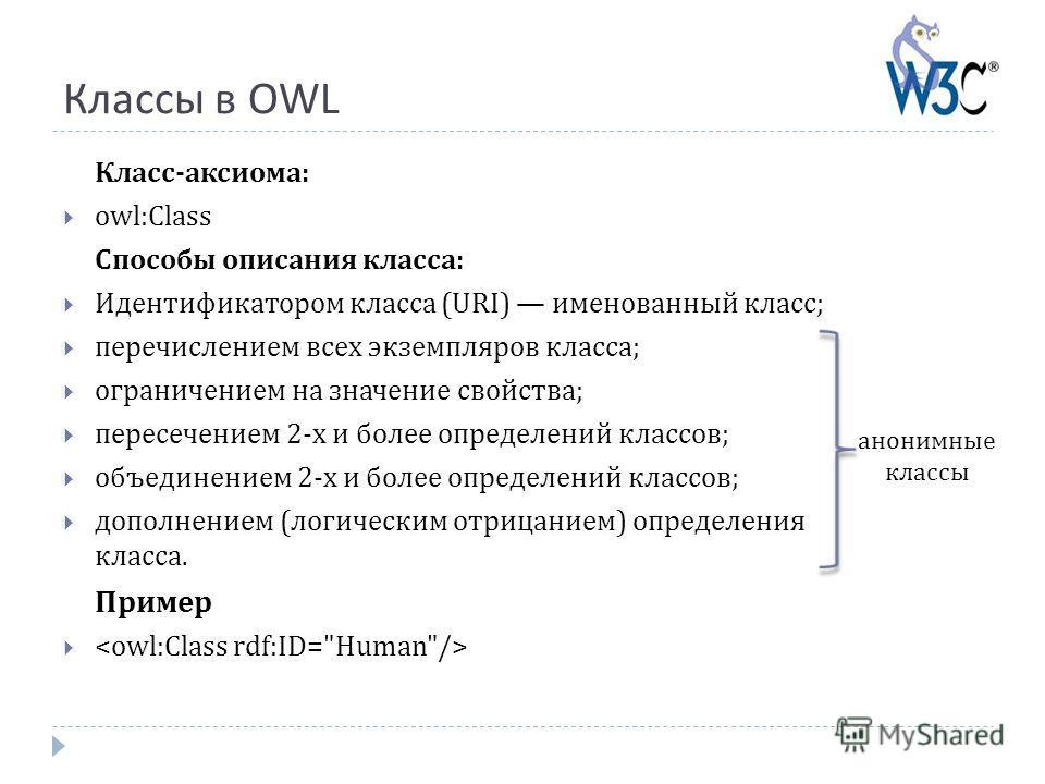 Классы в OWL Класс-аксиома: owl:Class Способы описания класса: Идентификатором класса (URI) именованный класс; перечислением всех экземпляров класса; ограничением на значение свойства; пересечением 2-х и более определений классов; объединением 2-х и
