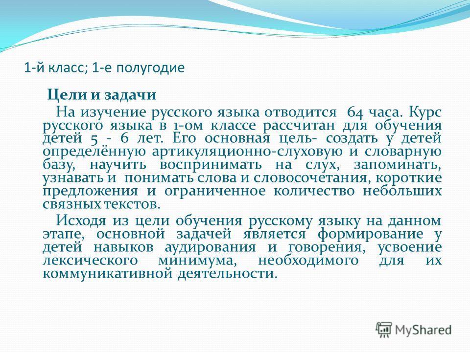 1-й класс; 1-е полугодие Цели и задачи На изучение русского языка отводится 64 часа. Курс русского языка в 1-ом классе рассчитан для обучения детей 5 - 6 лет. Его основная цель- создать у детей определённую артикуляционно-слуховую и словарную базу, н