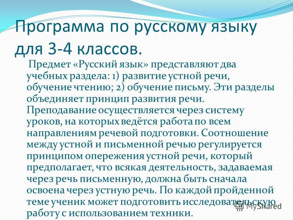 Программа по русскому языку для 3-4 классов. Предмет «Русский язык» представляют два учебных раздела: 1) развитие устной речи, обучение чтению; 2) обучение письму. Эти разделы объединяет принцип развития речи. Преподавание осуществляется через систем