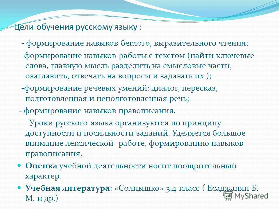 Цели обучения русскому языку : - формирование навыков беглого, выразительного чтения; -формирование навыков работы с текстом (найти ключевые слова, главную мысль разделить на смысловые части, озаглавить, отвечать на вопросы и задавать их ); -формиров