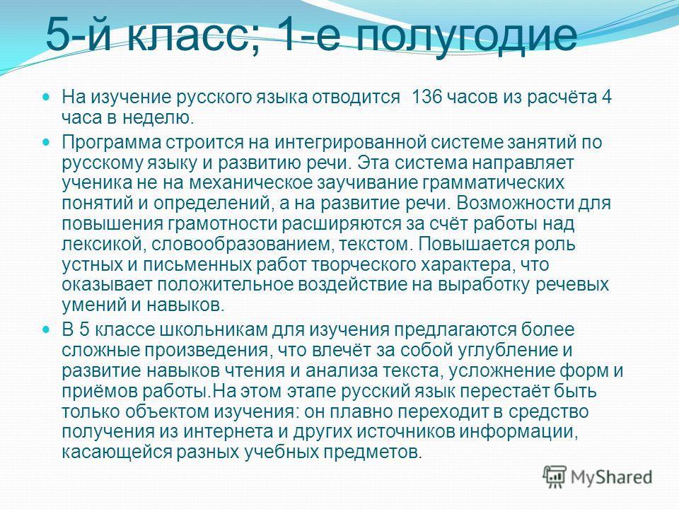 5-й класс; 1-е полугодие На изучение русского языка отводится 136 часов из расчёта 4 часа в неделю. Программа строится на интегрированной системе занятий по русскому языку и развитию речи. Эта система направляет ученика не на механическое заучивание