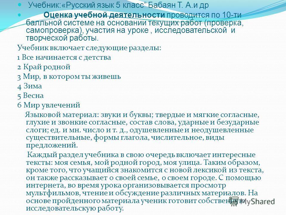 Учебник:«Русский язык 5 класс Бабаян Т. А.и др Оценка учебной деятельности проводится по 10-ти балльной системе на основании текущих работ (проверка, самопроверка), участия на уроке, исследовательской и творческой работы. Учебник включает следующие р