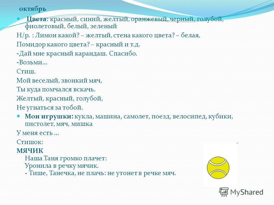октябрь Цвета: красный, синий, желтый, оранжевый, черный, голубой, фиолетовый, белый, зеленый Н/р. : Лимон какой? – желтый, стена какого цвета? – белая, Помидор какого цвета? – красный и т.д. -Дай мне красный карандаш. Спасибо. -Возьми… Стиш. Мой вес