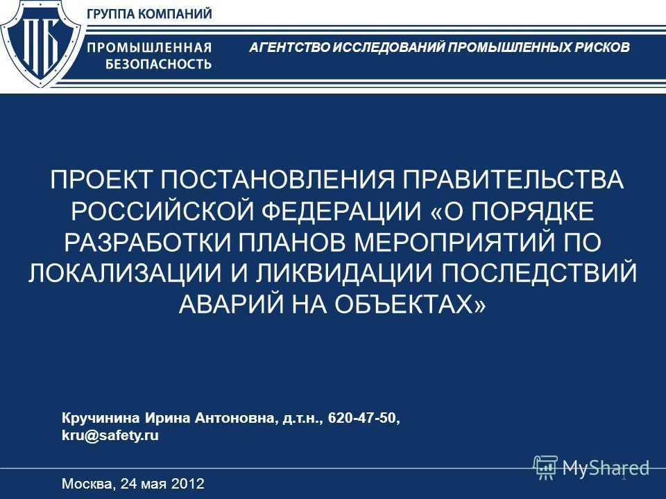 ПРОЕКТ ПОСТАНОВЛЕНИЯ ПРАВИТЕЛЬСТВА РОССИЙСКОЙ ФЕДЕРАЦИИ «О ПОРЯДКЕ РАЗРАБОТКИ ПЛАНОВ МЕРОПРИЯТИЙ ПО ЛОКАЛИЗАЦИИ И ЛИКВИДАЦИИ ПОСЛЕДСТВИЙ АВАРИЙ НА ОБЪЕКТАХ» Москва, 24 мая 2012 Кручинина Ирина Антоновна, д.т.н., 620-47-50, kru@safety.ru АГЕНТСТВО ИСС