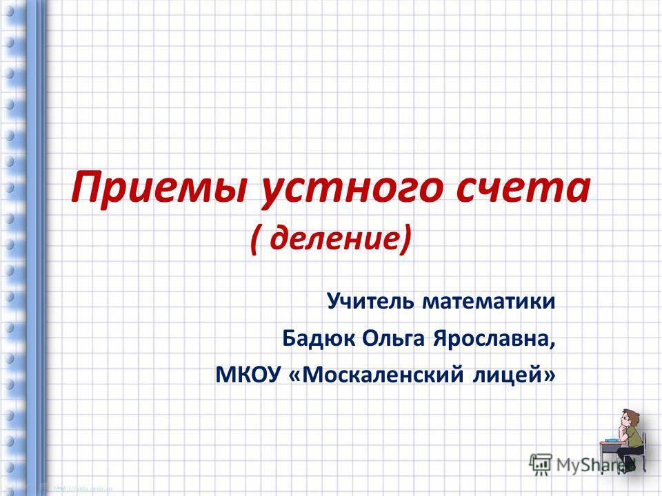 Приемы устного счета ( деление) Учитель математики Бадюк Ольга Ярославна, МКОУ «Москаленский лицей»
