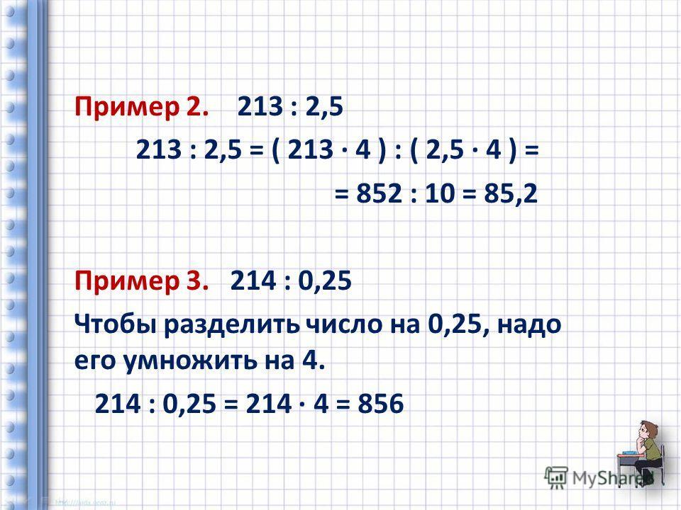 Пример 2. 213 : 2,5 213 : 2,5 = ( 213 4 ) : ( 2,5 4 ) = = 852 : 10 = 85,2 Пример 3. 214 : 0,25 Чтобы разделить число на 0,25, надо его умножить на 4. 214 : 0,25 = 214 4 = 856