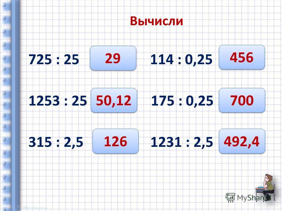 Вычисли 725 : 25 114 : 0,25 1253 : 25 175 : 0,25 315 : 2,5 1231 : 2,5 29 50,12 126 456 700 492,4
