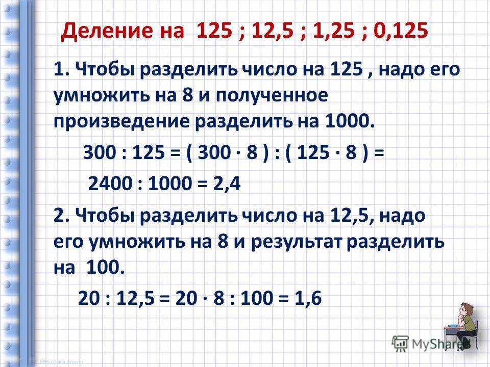 Деление на 125 ; 12,5 ; 1,25 ; 0,125 1. Чтобы разделить число на 125, надо его умножить на 8 и полученное произведение разделить на 1000. 300 : 125 = ( 300 8 ) : ( 125 8 ) = 2400 : 1000 = 2,4 2. Чтобы разделить число на 12,5, надо его умножить на 8 и