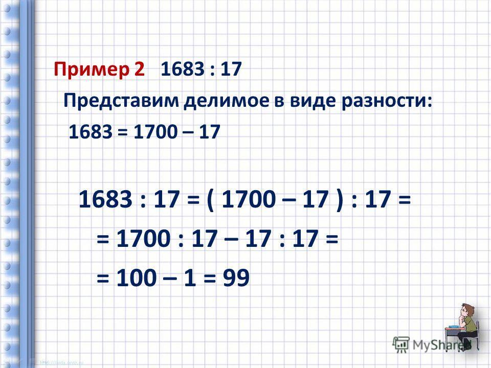 Пример 2 1683 : 17 Представим делимое в виде разности: 1683 = 1700 – 17 1683 : 17 = ( 1700 – 17 ) : 17 = = 1700 : 17 – 17 : 17 = = 100 – 1 = 99