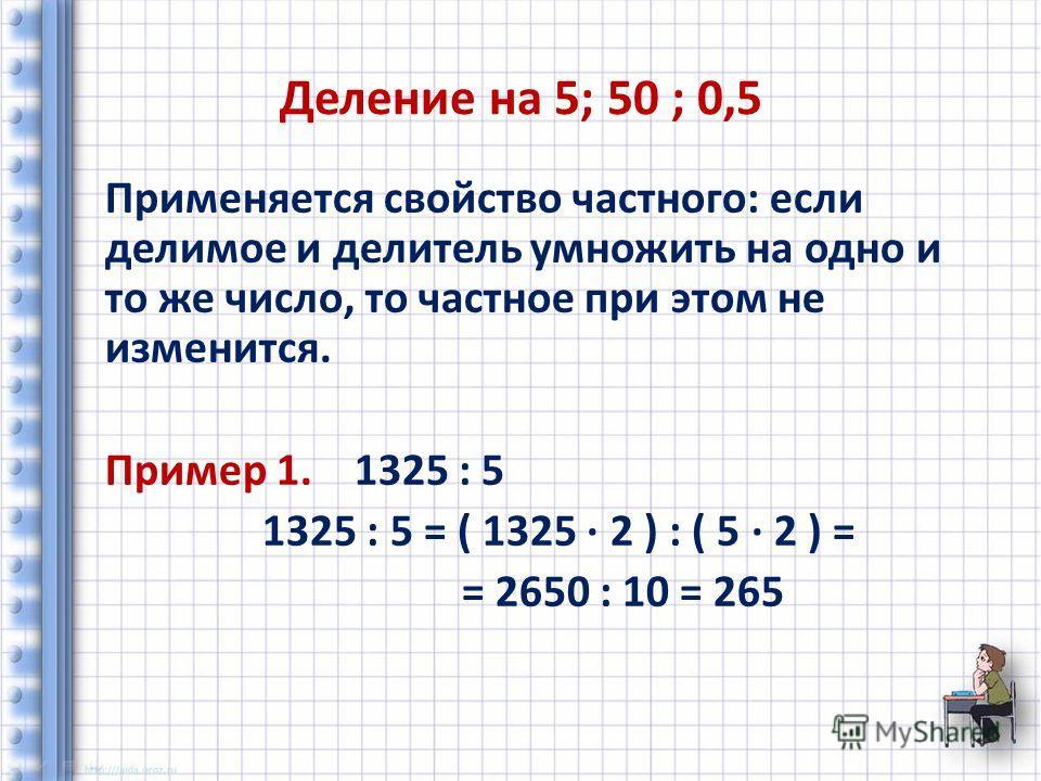 Деление на 5; 50 ; 0,5 Применяется свойство частного: если делимое и делитель умножить на одно и то же число, то частное при этом не изменится. Пример 1. 1325 : 5 1325 : 5 = ( 1325 2 ) : ( 5 2 ) = = 2650 : 10 = 265