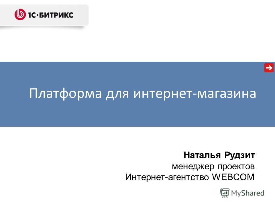 Наталья Рудзит менеджер проектов Интернет-агентство WEBCOM Платформа для интернет-магазина