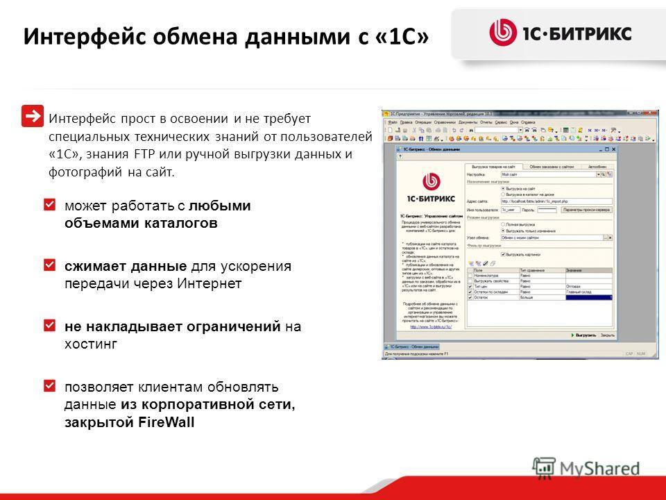 Интерфейс обмена данными с «1С» Интерфейс прост в освоении и не требует специальных технических знаний от пользователей «1С», знания FTP или ручной выгрузки данных и фотографий на сайт. может работать с любыми объемами каталогов сжимает данные для ус