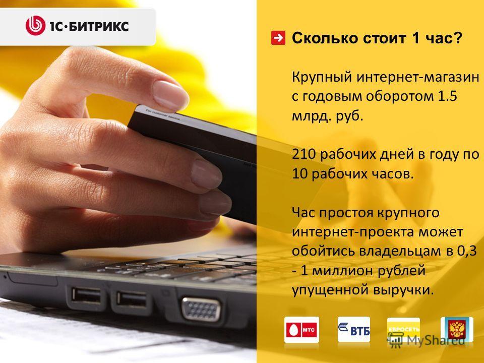 Сколько стоит 1 час? Крупный интернет-магазин с годовым оборотом 1.5 млрд. руб. 210 рабочих дней в году по 10 рабочих часов. Час простоя крупного интернет-проекта может обойтись владельцам в 0,3 - 1 миллион рублей упущенной выручки.