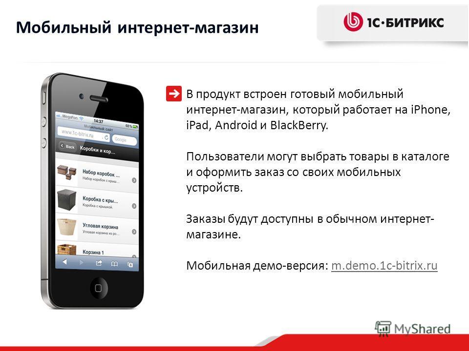 В продукт встроен готовый мобильный интернет-магазин, который работает на iPhone, iPad, Android и BlackBerry. Пользователи могут выбрать товары в каталоге и оформить заказ со своих мобильных устройств. Заказы будут доступны в обычном интернет- магази