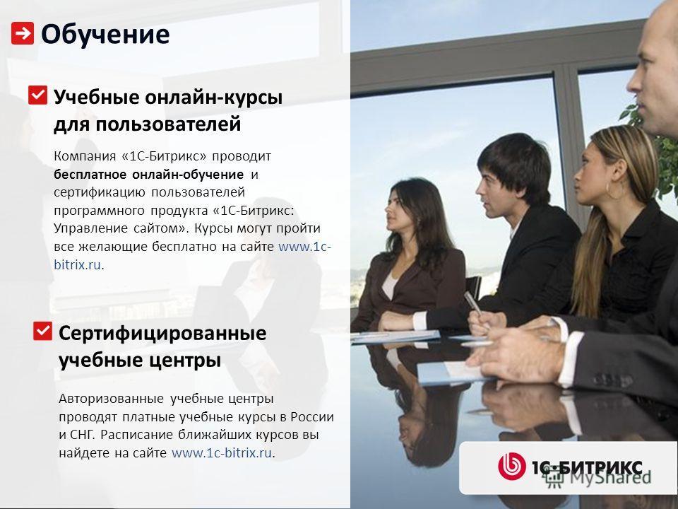 Обучение Учебные онлайн-курсы для пользователей Компания «1С-Битрикс» проводит бесплатное онлайн-обучение и сертификацию пользователей программного продукта «1С-Битрикс: Управление сайтом». Курсы могут пройти все желающие бесплатно на сайте www.1c- b