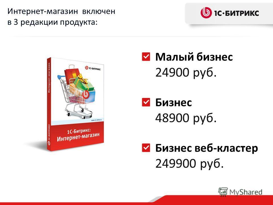 Малый бизнес 24900 руб. Бизнес 48900 руб. Бизнес веб-кластер 249900 руб. Интернет-магазин включен в 3 редакции продукта: