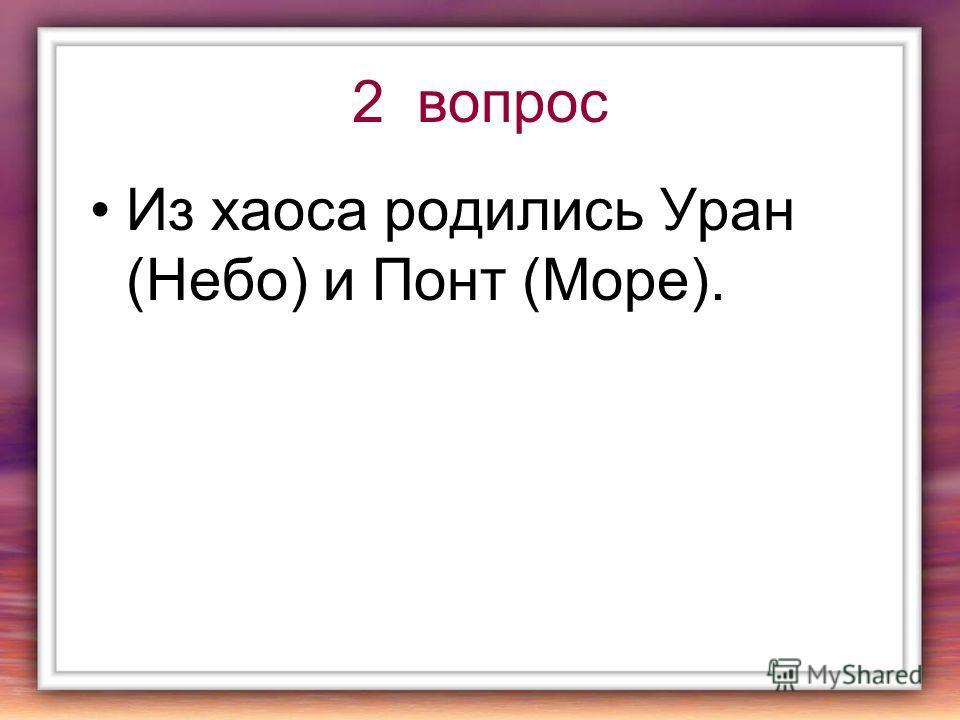 2 вопрос Из хаоса родились Уран (Небо) и Понт (Море).