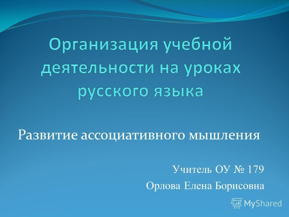 Развитие ассоциативного мышления Учитель ОУ 179 Орлова Елена Борисовна