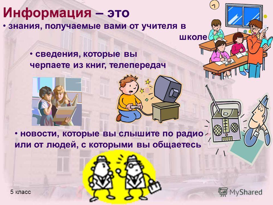 Информация – это знания, получаемые вами от учителя в школе сведения, которые вы черпаете из книг, телепередач новости, которые вы слышите по радио или от людей, с которыми вы общаетесь
