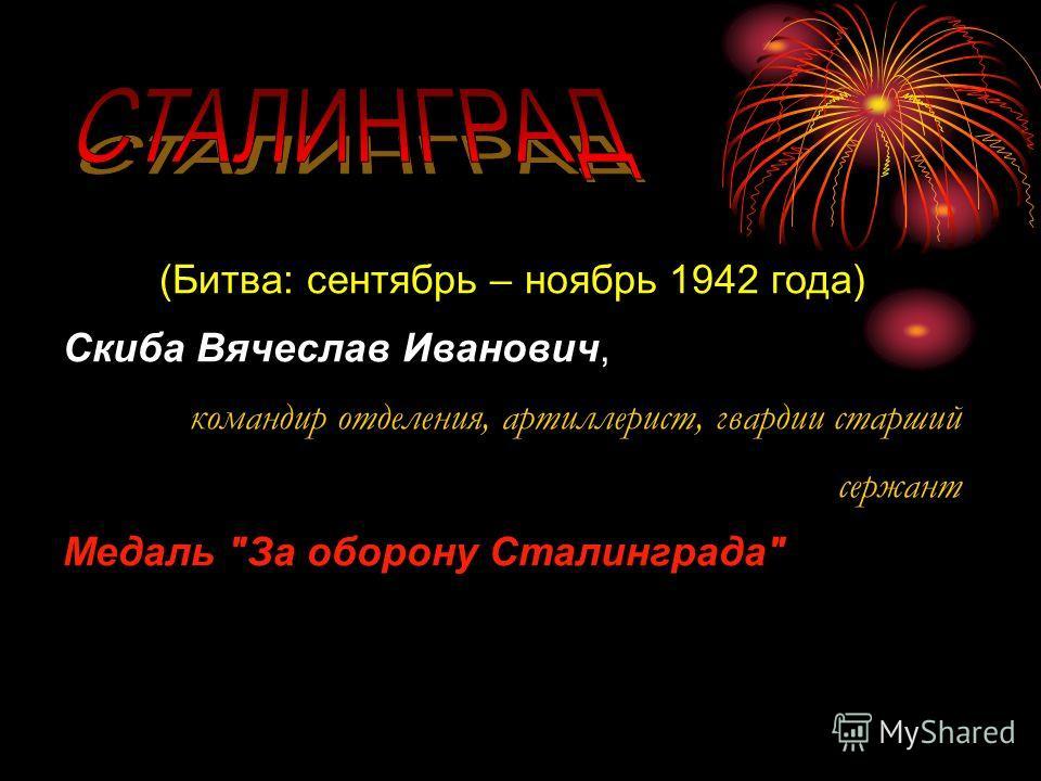 (Битва: сентябрь – ноябрь 1942 года) Скиба Вячеслав Иванович, командир отделения, артиллерист, гвардии старший сержант Медаль За оборону Сталинграда