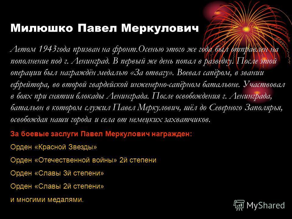 Милюшко Павел Меркулович Летом 1943года призван на фронт.Осенью этого же года был отправлен на пополнение под г. Ленинград. В первый же день попал в разведку. После этой операции был награждён медалью «За отвагу». Воевал сапёром, в звании ефрейтора,