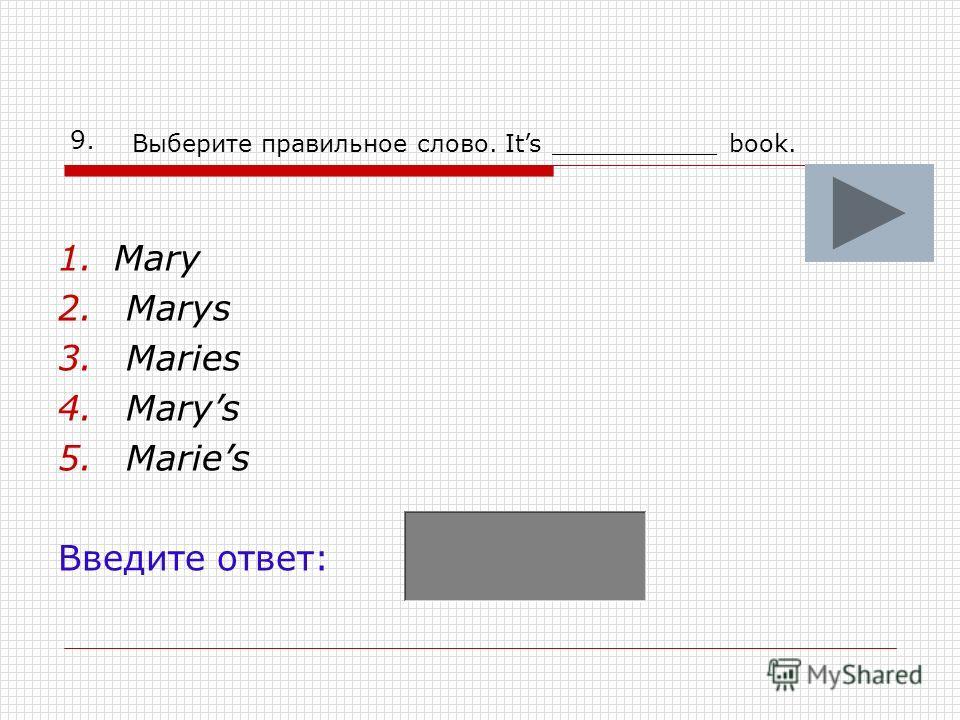 9. 1.Mary 2. Marys 3. Maries 4. Marys 5. Maries Введите ответ: Выберите правильное слово. Its ___________ book.