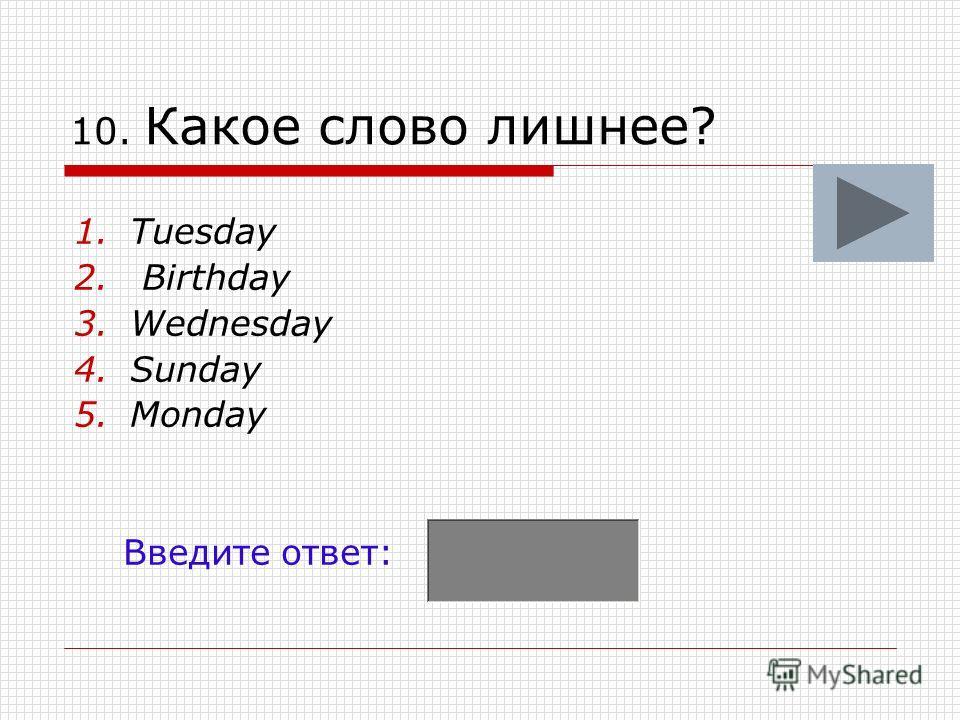 10. Какое слово лишнее? 1.Tuesday 2. Birthday 3.Wednesday 4.Sunday 5.Monday Введите ответ: