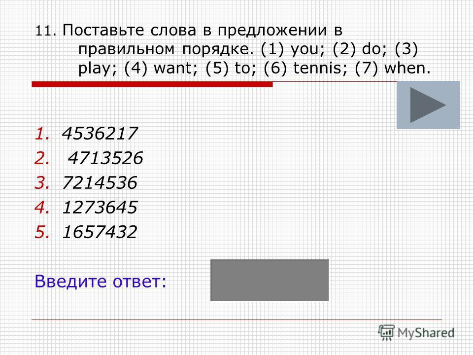 11. Поставьте слова в предложении в правильном порядке. (1) you; (2) do; (3) play; (4) want; (5) to; (6) tennis; (7) when. 1.4536217 2. 4713526 3.7214536 4.1273645 5.1657432 Введите ответ: