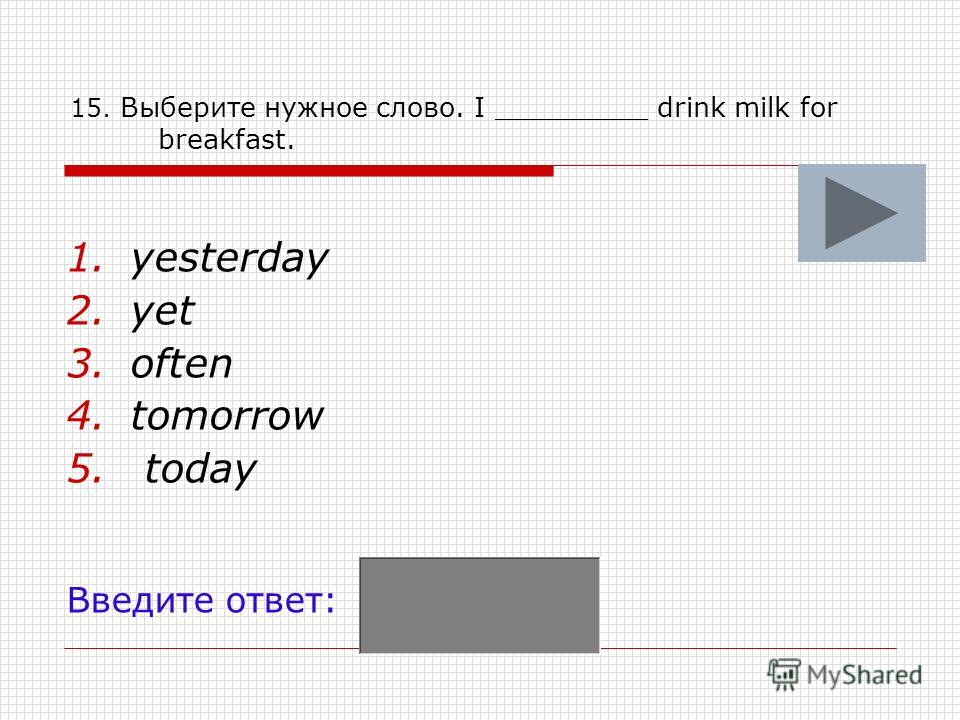 15. Выберите нужное слово. I _________ drink milk for breakfast. 1.yesterday 2.yet 3.often 4.tomorrow 5. today Введите ответ: