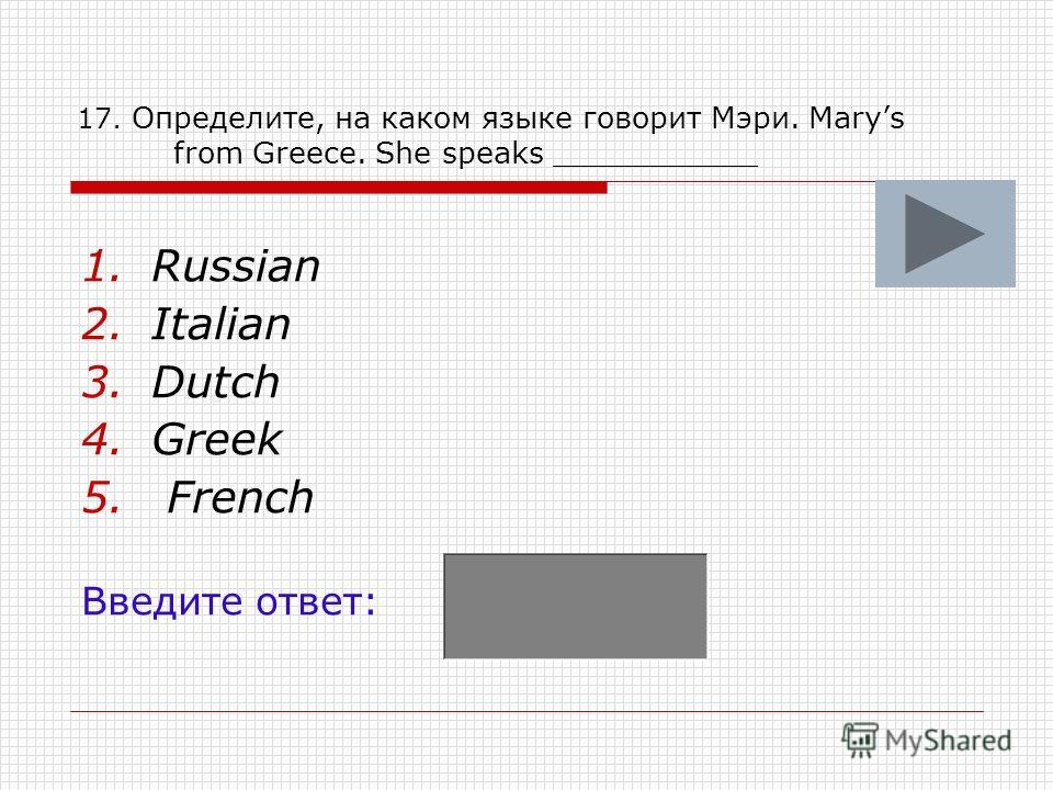 17. Определите, на каком языке говорит Мэри. Marys from Greece. She speaks ___________ 1.Russian 2.Italian 3.Dutch 4.Greek 5. French Введите ответ: