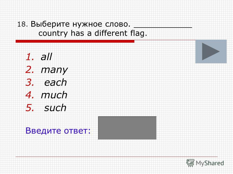 18. Выберите нужное слово. ____________ country has a different flag. 1.all 2.many 3. each 4.much 5. such Введите ответ:
